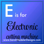 E is for Electronic Cutting Machine